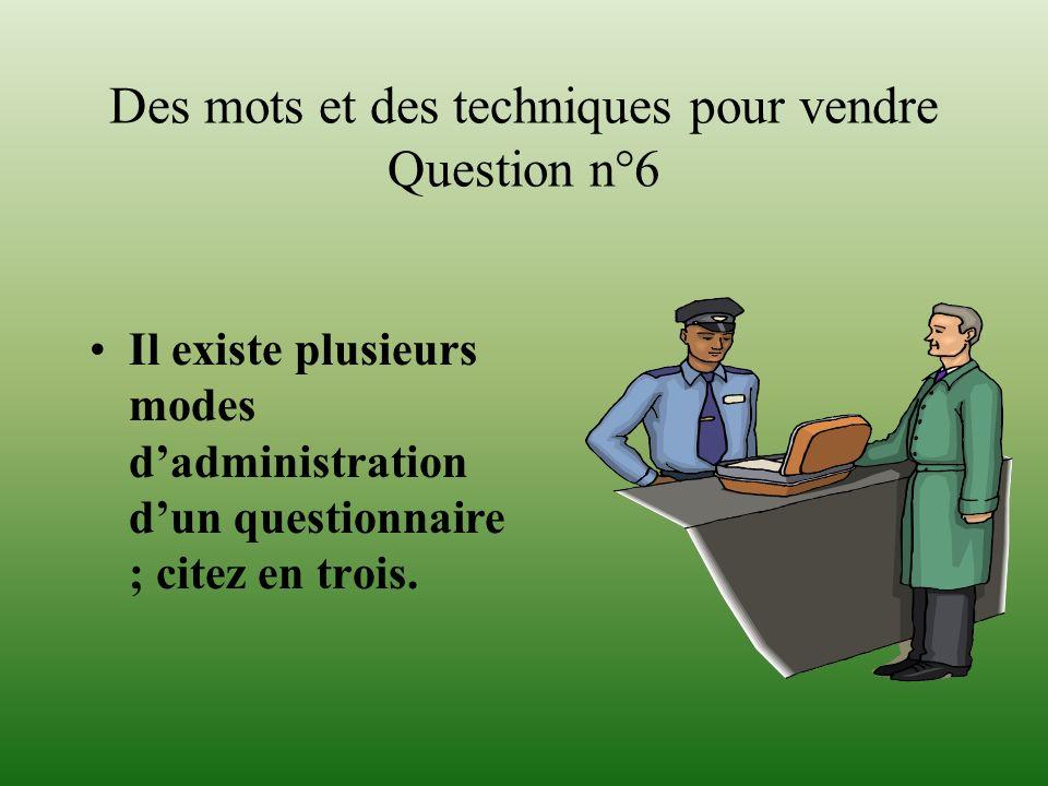 Des mots et des techniques pour vendre Question n°6 Il existe plusieurs modes dadministration dun questionnaire ; citez en trois.