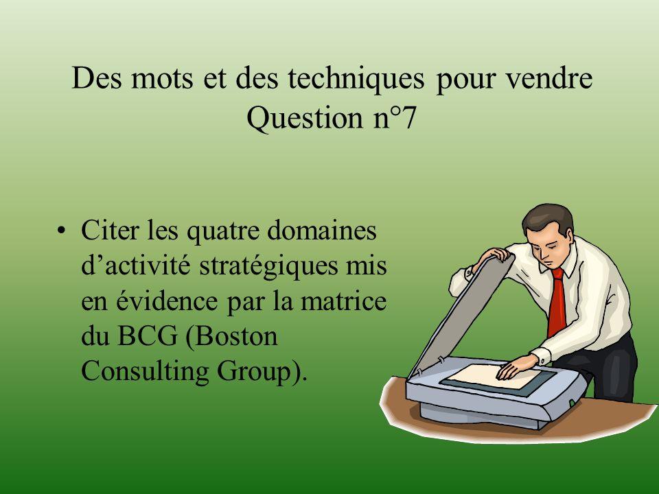 Des mots et des techniques pour vendre Question n°7 Citer les quatre domaines dactivité stratégiques mis en évidence par la matrice du BCG (Boston Con