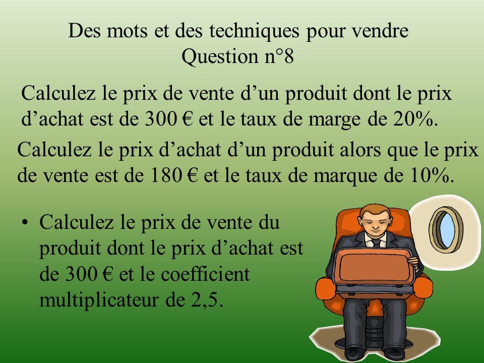 Des mots et des techniques pour vendre Question n°8 Calculez le prix de vente du produit dont le prix dachat est de 300 et le coefficient multiplicate