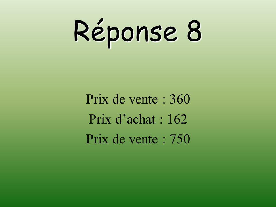 Réponse 8 Prix de vente : 360 Prix dachat : 162 Prix de vente : 750