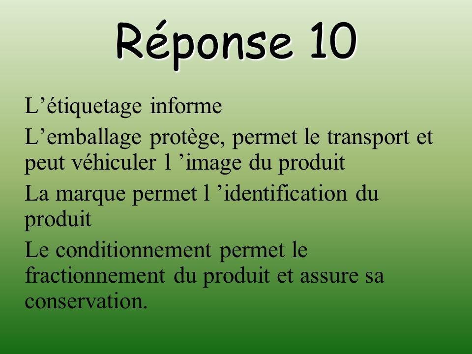 Réponse 10 Létiquetage informe Lemballage protège, permet le transport et peut véhiculer l image du produit La marque permet l identification du produ