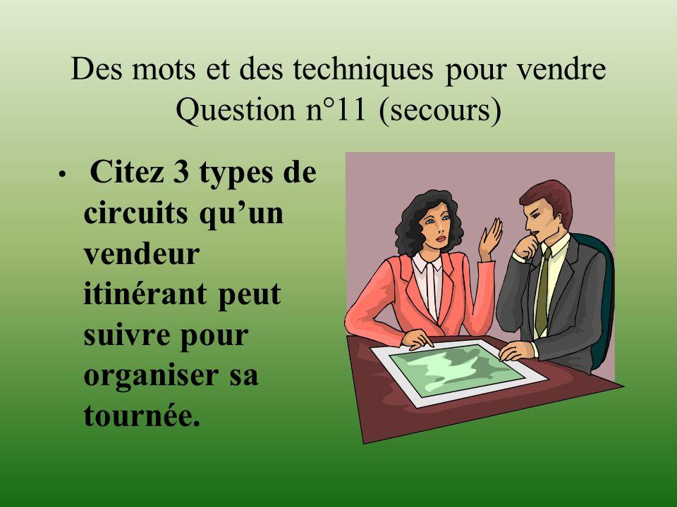 Des mots et des techniques pour vendre Question n°11 (secours) Citez 3 types de circuits quun vendeur itinérant peut suivre pour organiser sa tournée.