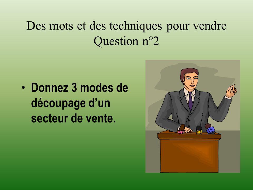 Des mots et des techniques pour vendre Question n°2 Donnez 3 modes de découpage dun secteur de vente.