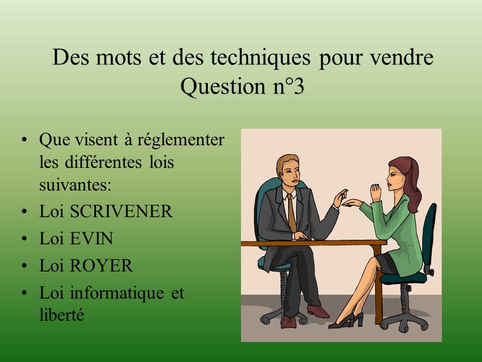 Des mots et des techniques pour vendre Question n°3 Que visent à réglementer les différentes lois suivantes: Loi SCRIVENER Loi EVIN Loi ROYER Loi info