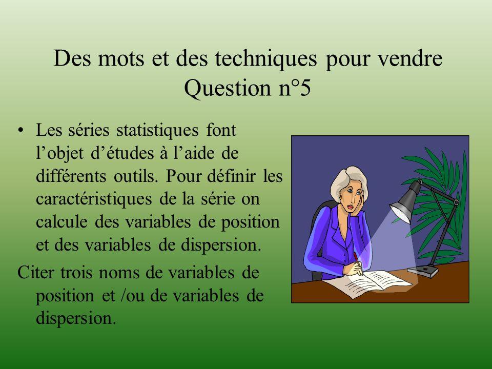 Des mots et des techniques pour vendre Question n°5 Les séries statistiques font lobjet détudes à laide de différents outils. Pour définir les caracté