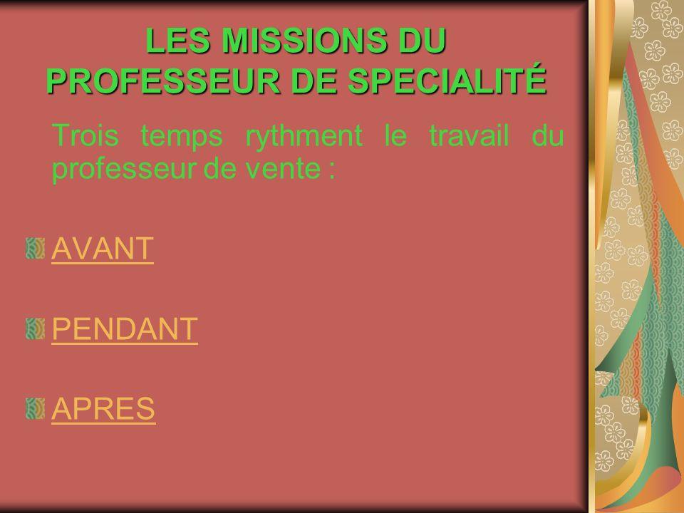 LES MISSIONS DU PROFESSEUR DE SPECIALITÉ Trois temps rythment le travail du professeur de vente : AVANT PENDANT APRES