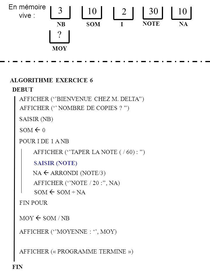 En mémoire vive : ALGORITHME EXERCICE 6 DEBUT NB FIN SOM 3 10 I SOM 0 AFFICHER (« PROGRAMME TERMINE ») AFFICHER (BIENVENUE CHEZ M.