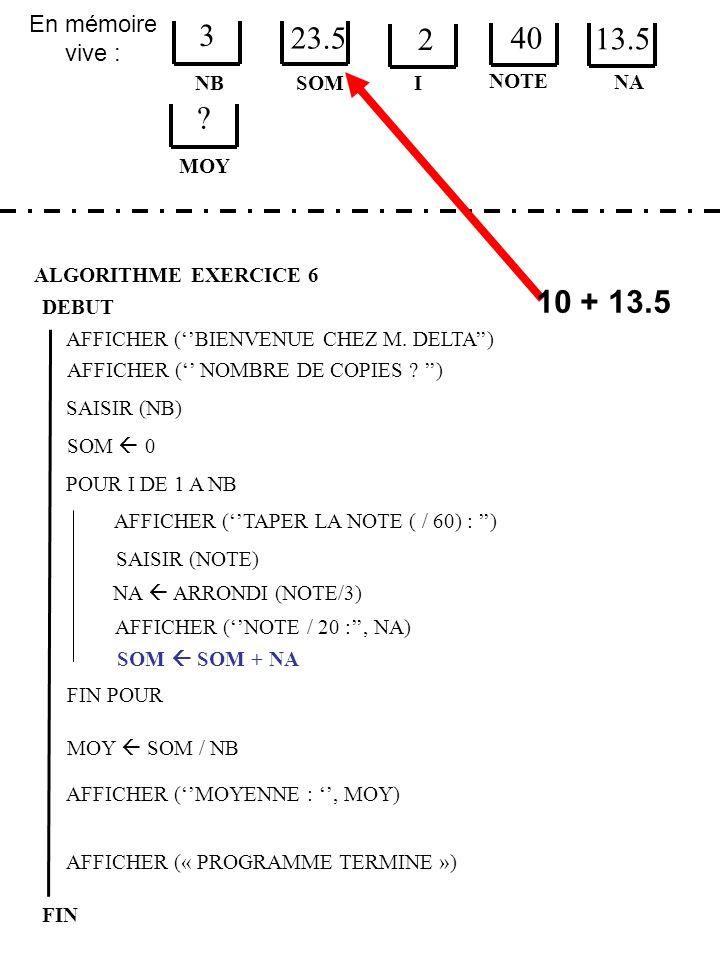 En mémoire vive : ALGORITHME EXERCICE 6 DEBUT NB FIN SOM 3 23.5 I SOM 0 AFFICHER (« PROGRAMME TERMINE ») AFFICHER (BIENVENUE CHEZ M.