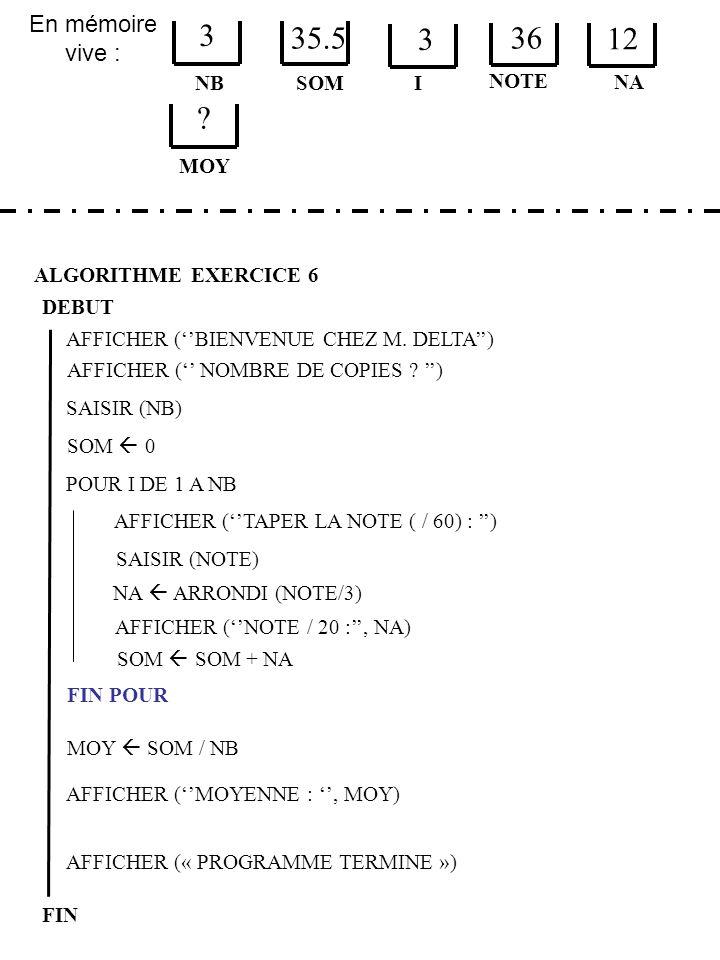 En mémoire vive : ALGORITHME EXERCICE 6 DEBUT NB FIN SOM 3 I SOM 0 AFFICHER (« PROGRAMME TERMINE ») AFFICHER (BIENVENUE CHEZ M.