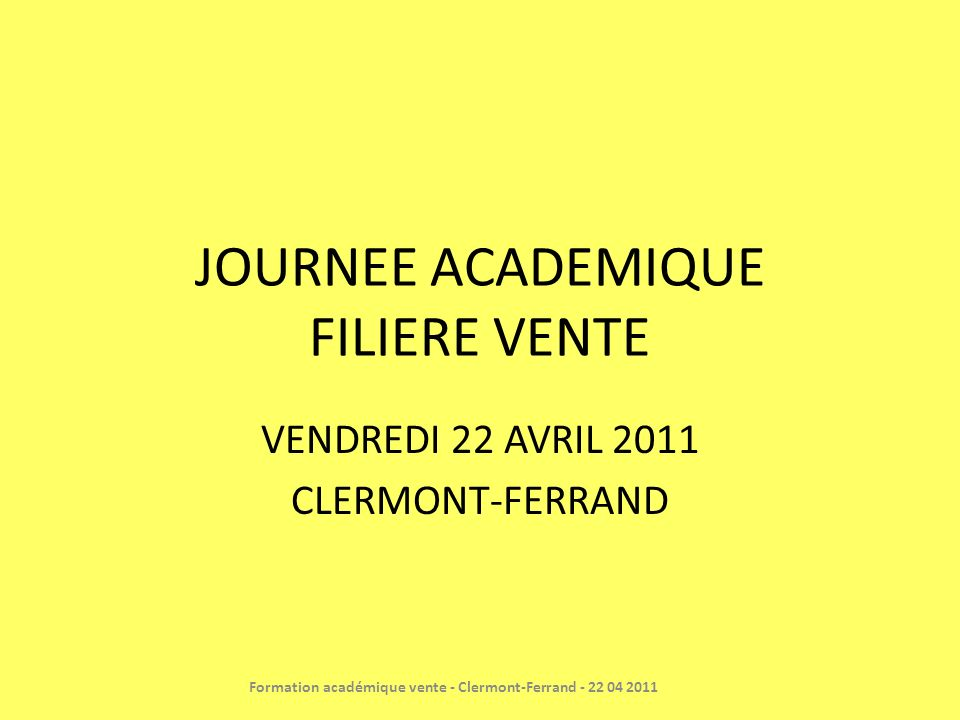 JOURNEE ACADEMIQUE FILIERE VENTE VENDREDI 22 AVRIL 2011 CLERMONT-FERRAND Formation académique vente - Clermont-Ferrand - 22 04 2011