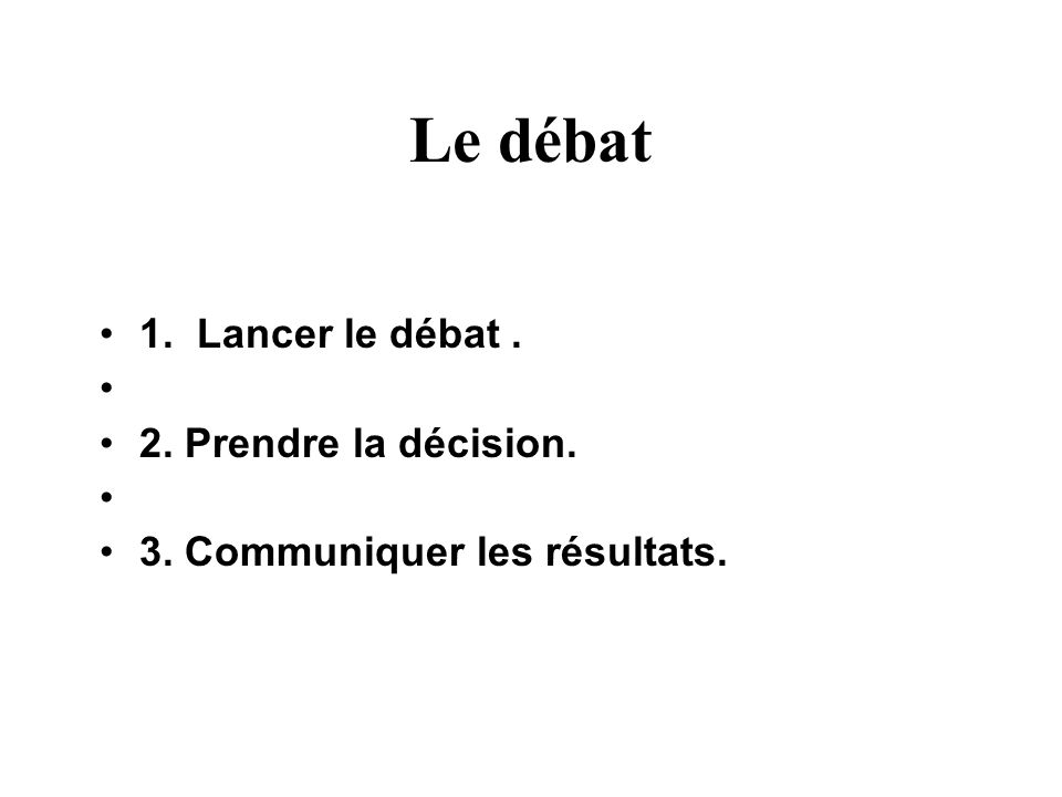 Le débat 1. Lancer le débat. 2. Prendre la décision. 3. Communiquer les résultats.
