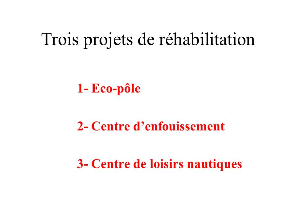 Trois projets de réhabilitation 1- Eco-pôle 2- Centre denfouissement 3- Centre de loisirs nautiques