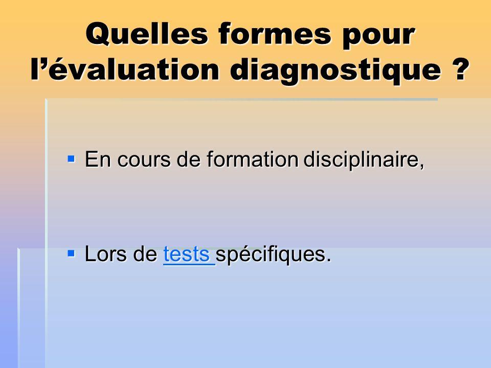 Quelles formes pour lévaluation diagnostique ? En cours de formation disciplinaire, En cours de formation disciplinaire, Lors de tests spécifiques. Lo