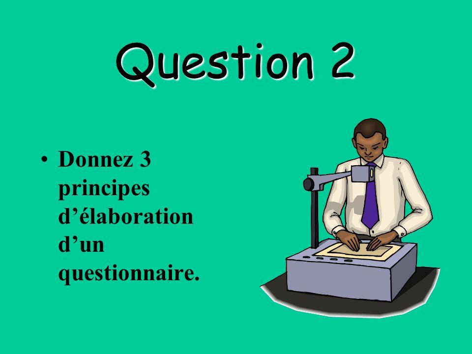 Question 2 Donnez 3 principes délaboration dun questionnaire.