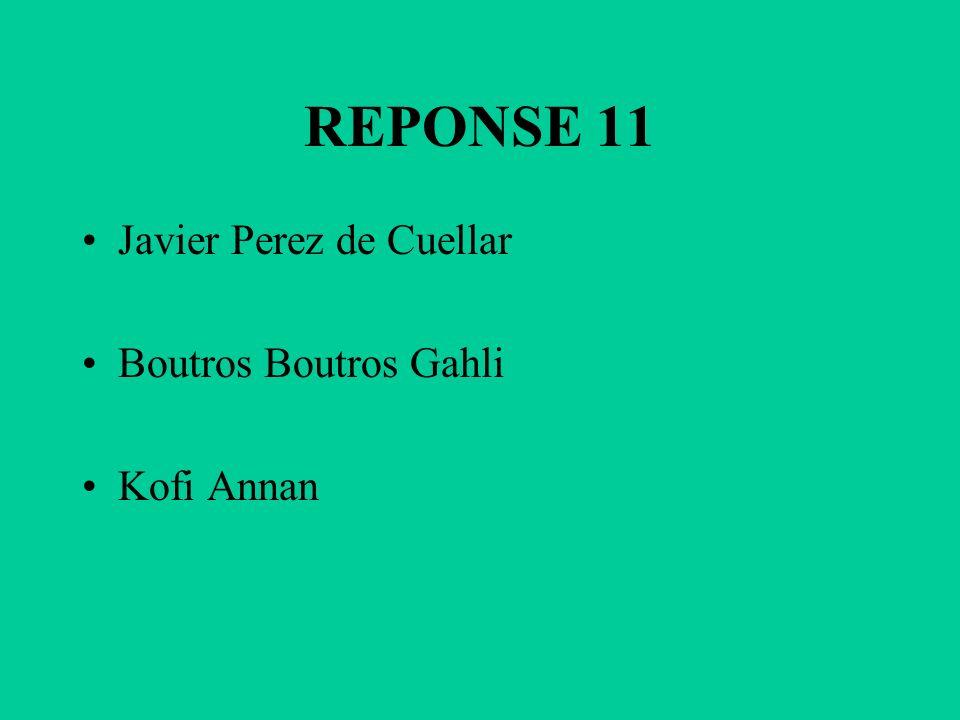 REPONSE 11 Javier Perez de Cuellar Boutros Boutros Gahli Kofi Annan