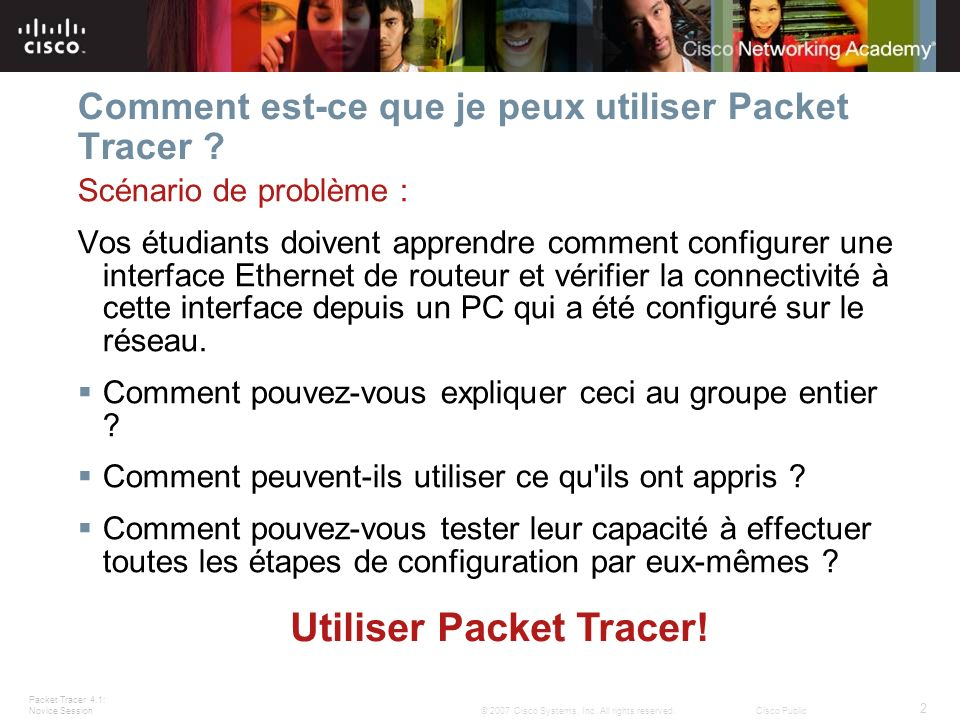 Packet Tracer 4.1: Novice Session 2 © 2007 Cisco Systems, Inc. All rights reserved.Cisco Public Comment est-ce que je peux utiliser Packet Tracer ? Sc
