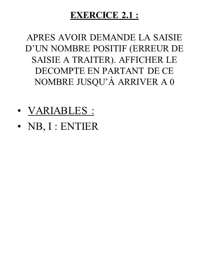 En mémoire vive : ALGORITHME EXERCICE 2 ETAPE 1 DEBUT AFFICHER (« TAPER UN NOMBRE POSITIF ») SAISIR (NB) NB TANT QUE NB <= 0 AFFICHER (« ERREUR, TAPER UN NOMBRE POSITIF (>0) ») SAISIR (NB) FTQ POUR I DE NB A 0 PAS -1 AFFICHER (I) FIN POUR AFFICHER (« PROGRAMME TERMINE ») FIN I 3 0 1-1