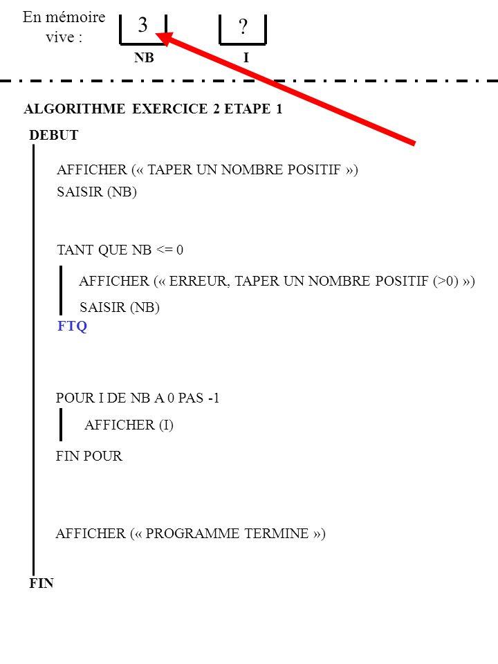 En mémoire vive : ALGORITHME EXERCICE 2 ETAPE 1 DEBUT AFFICHER (« TAPER UN NOMBRE POSITIF ») SAISIR (NB) NB TANT QUE NB <= 0 AFFICHER (« ERREUR, TAPER UN NOMBRE POSITIF (>0) ») SAISIR (NB) FTQ POUR I DE NB A 0 PAS -1 AFFICHER (I) FIN POUR AFFICHER (« PROGRAMME TERMINE ») FIN I 3