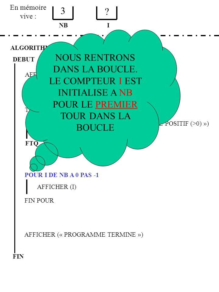 En mémoire vive : ALGORITHME EXERCICE 2 ETAPE 1 DEBUT AFFICHER (« TAPER UN NOMBRE POSITIF ») SAISIR (NB) NB TANT QUE NB <= 0 AFFICHER (« ERREUR, TAPER UN NOMBRE POSITIF (>0) ») SAISIR (NB) FTQ POUR I DE NB A 0 PAS -1 AFFICHER (I) FIN POUR AFFICHER (« PROGRAMME TERMINE ») FIN I 3 .