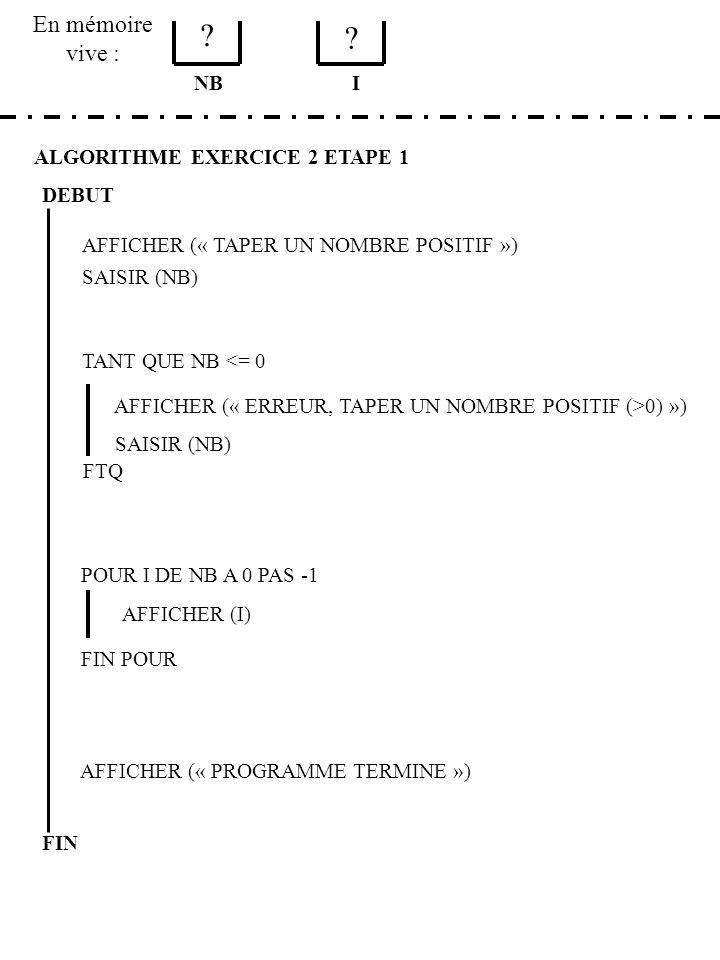 En mémoire vive : ALGORITHME EXERCICE 2 ETAPE 1 DEBUT AFFICHER (« TAPER UN NOMBRE POSITIF ») SAISIR (NB) NB TANT QUE NB <= 0 AFFICHER (« ERREUR, TAPER UN NOMBRE POSITIF (>0) ») SAISIR (NB) FTQ POUR I DE NB A 0 PAS -1 AFFICHER (I) FIN POUR AFFICHER (« PROGRAMME TERMINE ») FIN I .