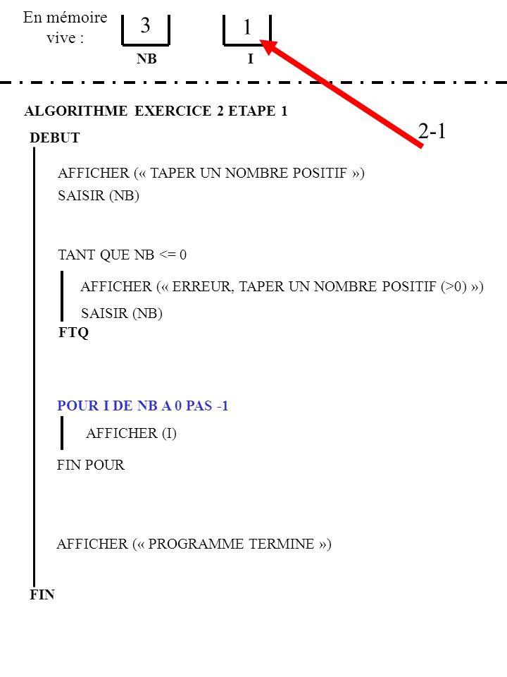 En mémoire vive : ALGORITHME EXERCICE 2 ETAPE 1 DEBUT AFFICHER (« TAPER UN NOMBRE POSITIF ») SAISIR (NB) NB TANT QUE NB <= 0 AFFICHER (« ERREUR, TAPER UN NOMBRE POSITIF (>0) ») SAISIR (NB) FTQ POUR I DE NB A 0 PAS -1 AFFICHER (I) FIN POUR AFFICHER (« PROGRAMME TERMINE ») FIN I 3 1 2-1