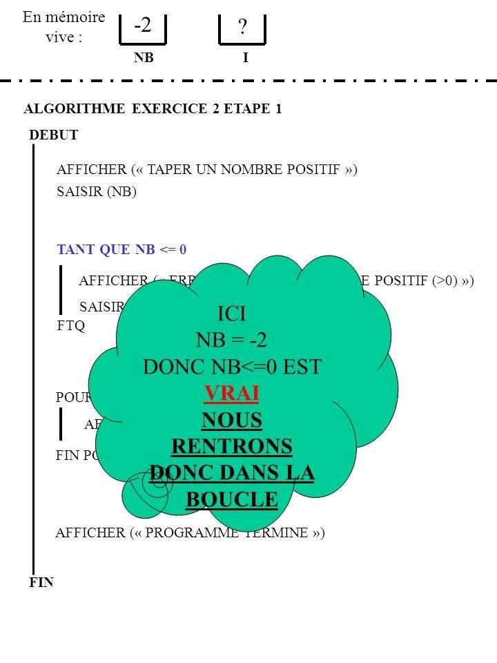 En mémoire vive : ALGORITHME EXERCICE 2 ETAPE 1 DEBUT AFFICHER (« TAPER UN NOMBRE POSITIF ») SAISIR (NB) NB TANT QUE NB <= 0 AFFICHER (« ERREUR, TAPER UN NOMBRE POSITIF (>0) ») SAISIR (NB) FTQ POUR I DE NB A 0 PAS -1 AFFICHER (I) FIN POUR AFFICHER (« PROGRAMME TERMINE ») FIN I 3 3 TAPER UN NOMBRE POSITIF -2 {puis ENTER} ERREUR TAPER UN NOMBRE POSITIF (>0) 3 {puis ENTER} 3
