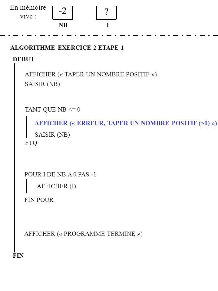 En mémoire vive : ALGORITHME EXERCICE 2 ETAPE 1 DEBUT AFFICHER (« TAPER UN NOMBRE POSITIF ») SAISIR (NB) NB TANT QUE NB <= 0 AFFICHER (« ERREUR, TAPER UN NOMBRE POSITIF (>0) ») SAISIR (NB) FTQ POUR I DE NB A 0 PAS -1 AFFICHER (I) FIN POUR AFFICHER (« PROGRAMME TERMINE ») FIN I 3 1 DOIT ON RECOMMENCER .