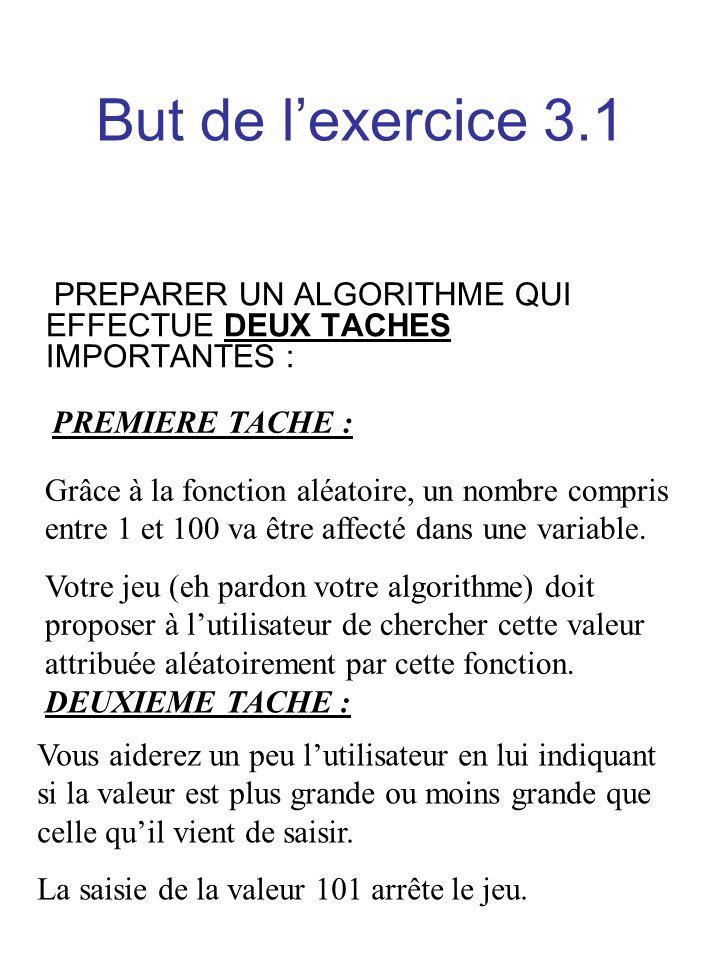 But de lexercice 3.1 PREPARER UN ALGORITHME QUI EFFECTUE DEUX TACHES IMPORTANTES : PREMIERE TACHE : Grâce à la fonction aléatoire, un nombre compris e