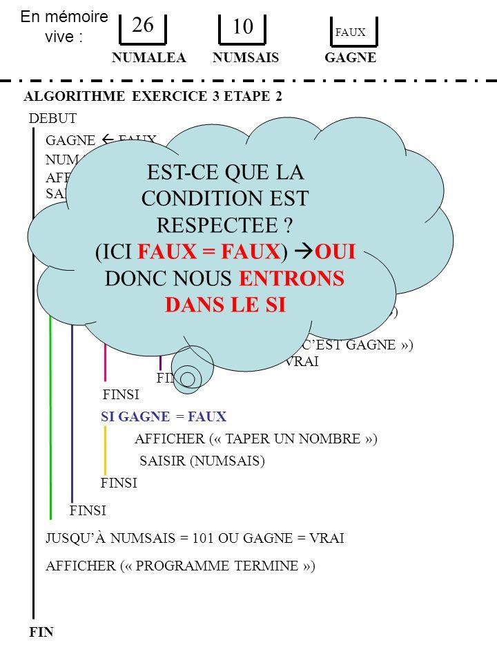 En mémoire vive : ALGORITHME EXERCICE 3 ETAPE 2 DEBUT NUMALEA FIN NUMSAIS 26 10 GAGNE AFFICHER (« TAPER UN NOMBRE ») SAISIR (NUMSAIS) SI GAGNE = FAUX