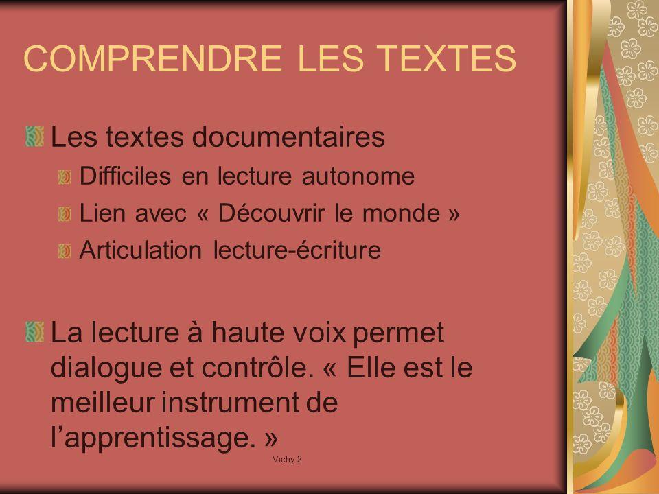 Vichy 2 COMPRENDRE LES TEXTES Les textes documentaires Difficiles en lecture autonome Lien avec « Découvrir le monde » Articulation lecture-écriture La lecture à haute voix permet dialogue et contrôle.