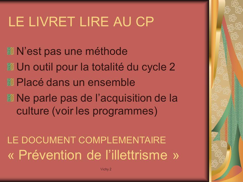 Vichy 2 LE LIVRET LIRE AU CP Nest pas une méthode Un outil pour la totalité du cycle 2 Placé dans un ensemble Ne parle pas de lacquisition de la culture (voir les programmes) LE DOCUMENT COMPLEMENTAIRE « Prévention de lillettrisme »