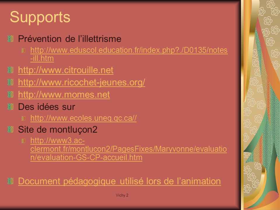 Vichy 2 Supports Prévention de lillettrisme http://www.eduscol.education.fr/index.php ./D0135/notes -ill.htm http://www.citrouille.net http://www.ricochet-jeunes.org/ http://www.momes.net Des idées sur http://www.ecoles.uneq.qc.ca// Site de montluçon2 http://www3.ac- clermont.fr/montlucon2/PagesFixes/Maryvonne/evaluatio n/evaluation-GS-CP-accueil.htm Document pédagogique utilisé lors de lanimation