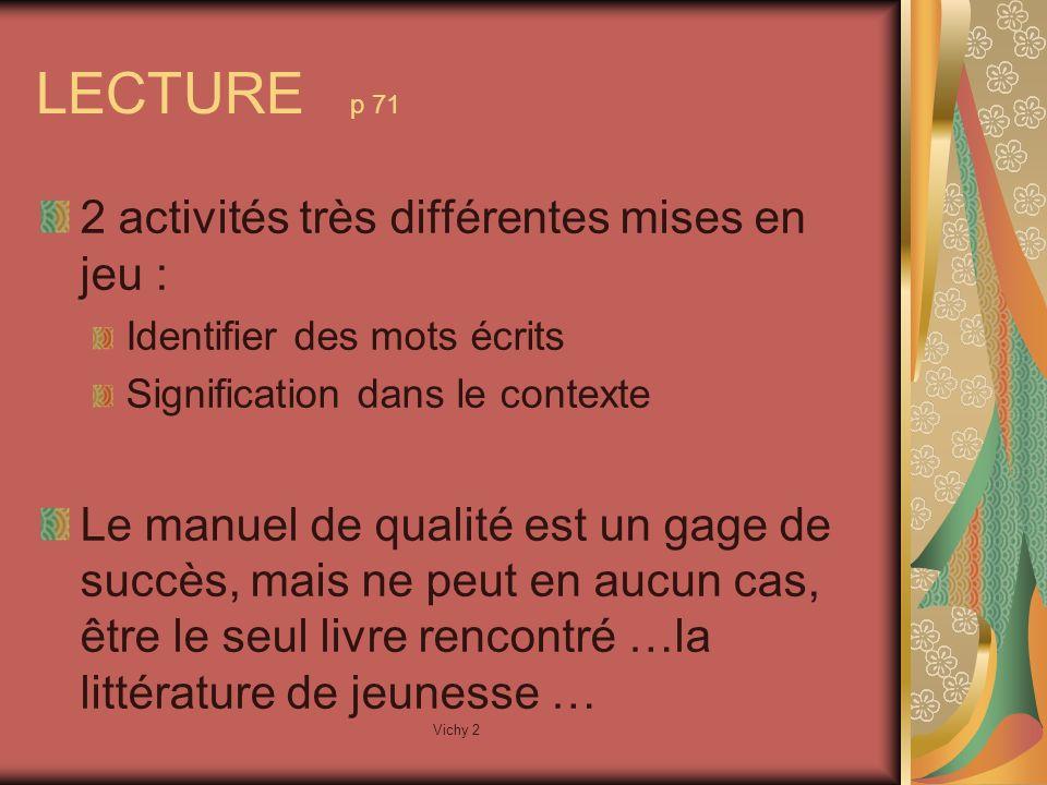 Vichy 2 LECTURE p 71 2 activités très différentes mises en jeu : Identifier des mots écrits Signification dans le contexte Le manuel de qualité est un gage de succès, mais ne peut en aucun cas, être le seul livre rencontré …la littérature de jeunesse …