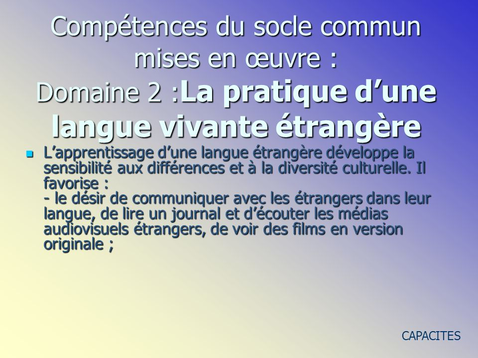 Lapprentissage dune langue étrangère développe la sensibilité aux différences et à la diversité culturelle. Il favorise : - le désir de communiquer av
