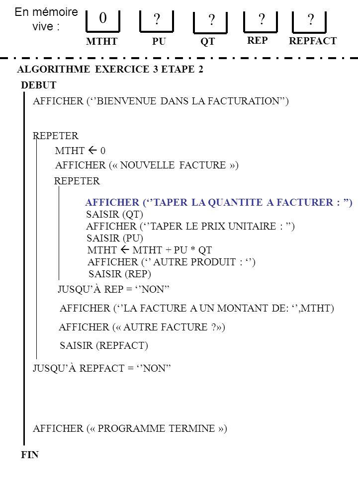 En mémoire vive : ALGORITHME EXERCICE 3 ETAPE 2 DEBUT MTHT FIN PU 0 ? QT MTHT 0 JUSQUÀ REPFACT = NON AFFICHER (« PROGRAMME TERMINE ») AFFICHER (BIENVE