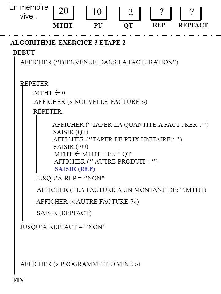 En mémoire vive : ALGORITHME EXERCICE 3 ETAPE 2 DEBUT MTHT FIN PU 20 10 QT MTHT 0 JUSQUÀ REPFACT = NON AFFICHER (« PROGRAMME TERMINE ») AFFICHER (BIEN