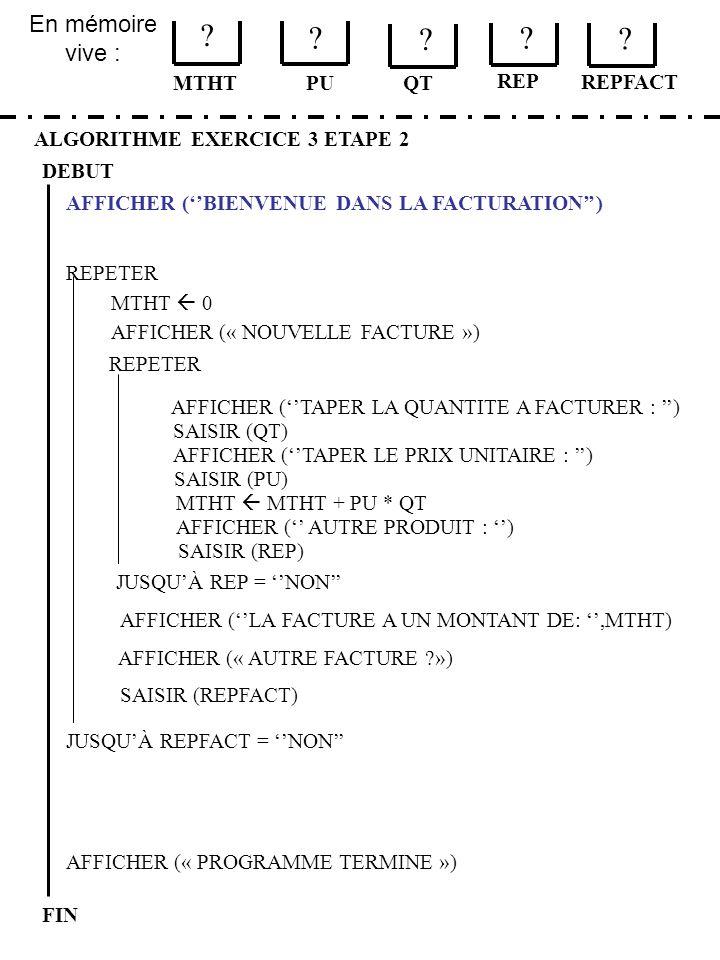 En mémoire vive : ALGORITHME EXERCICE 3 ETAPE 2 DEBUT MTHT FIN PU ? ? QT MTHT 0 JUSQUÀ REPFACT = NON AFFICHER (« PROGRAMME TERMINE ») AFFICHER (BIENVE