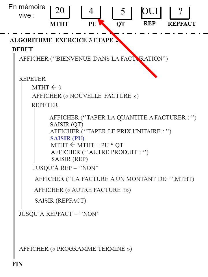 En mémoire vive : ALGORITHME EXERCICE 3 ETAPE 2 DEBUT MTHT FIN PU 20 4 QT MTHT 0 JUSQUÀ REPFACT = NON AFFICHER (« PROGRAMME TERMINE ») AFFICHER (BIENV