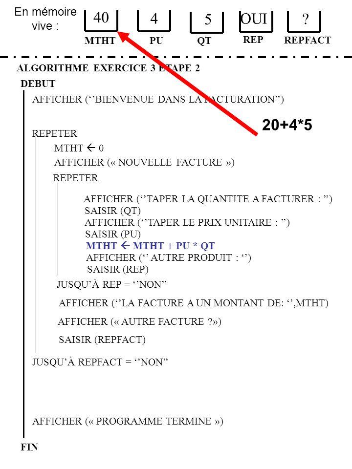En mémoire vive : ALGORITHME EXERCICE 3 ETAPE 2 DEBUT MTHT FIN PU 40 4 QT MTHT 0 JUSQUÀ REPFACT = NON AFFICHER (« PROGRAMME TERMINE ») AFFICHER (BIENV