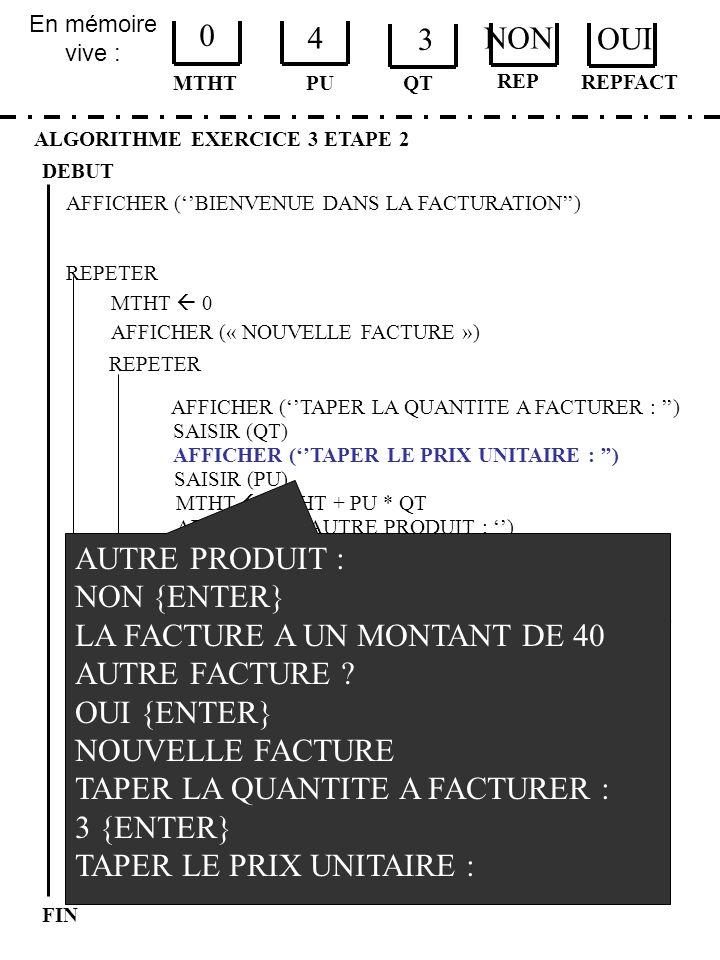 En mémoire vive : ALGORITHME EXERCICE 3 ETAPE 2 DEBUT MTHT FIN PU 0 4 QT MTHT 0 JUSQUÀ REPFACT = NON AFFICHER (« PROGRAMME TERMINE ») AFFICHER (BIENVE