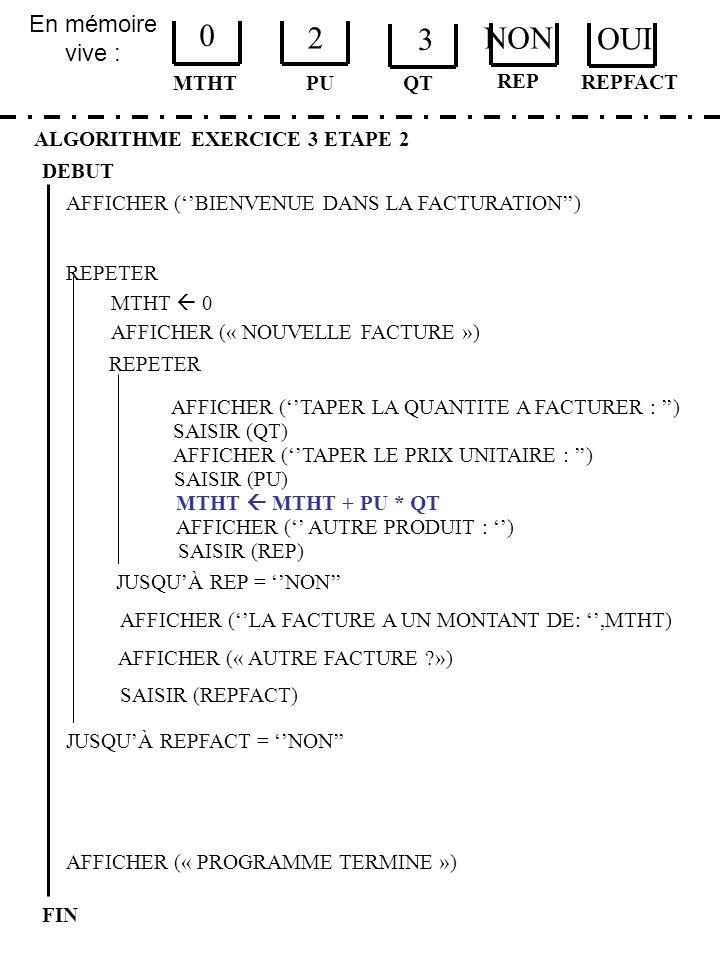 En mémoire vive : ALGORITHME EXERCICE 3 ETAPE 2 DEBUT MTHT FIN PU 0 2 QT MTHT 0 JUSQUÀ REPFACT = NON AFFICHER (« PROGRAMME TERMINE ») AFFICHER (BIENVE
