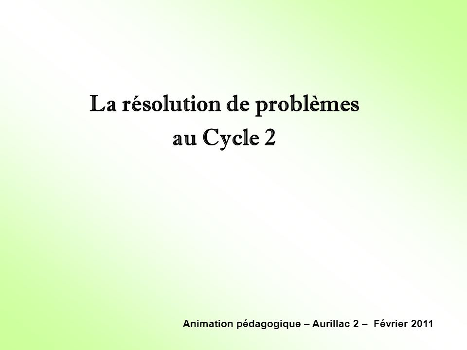 La résolution de problèmes au Cycle 2 Animation pédagogique – Aurillac 2 – Février 2011