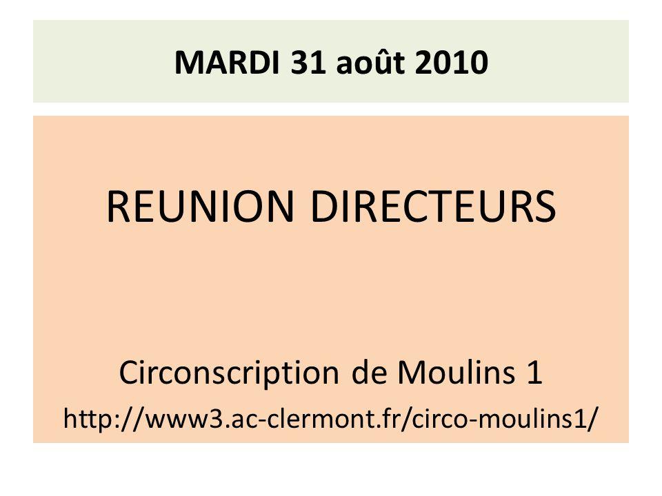 MARDI 31 août 2010 REUNION DIRECTEURS Circonscription de Moulins 1 http://www3.ac-clermont.fr/circo-moulins1/