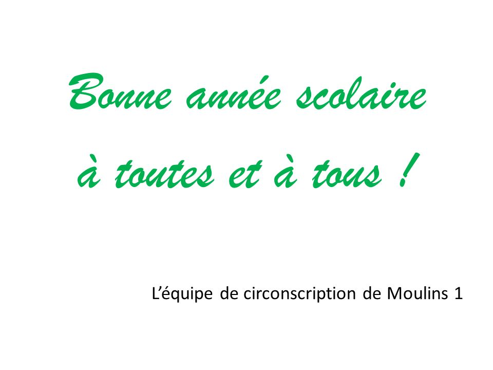 Bonne année scolaire à toutes et à tous ! Léquipe de circonscription de Moulins 1