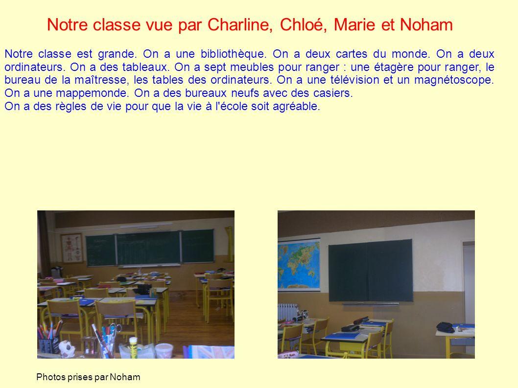 Notre classe vue par Charline, Chloé, Marie et Noham Notre classe est grande. On a une bibliothèque. On a deux cartes du monde. On a deux ordinateurs.