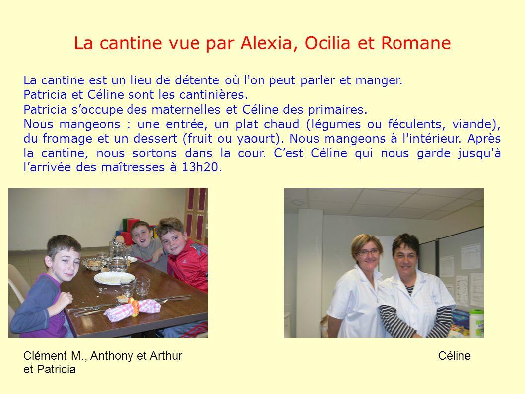 La cantine vue par Alexia, Ocilia et Romane La cantine est un lieu de détente où l'on peut parler et manger. Patricia et Céline sont les cantinières.