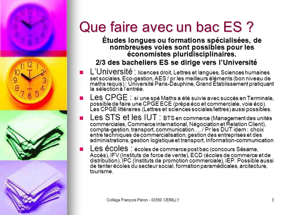 Collège François Péron - 03350 CERILLY3 Que faire avec un bac ES ? Études longues ou formations spécialisées, de nombreuses voies sont possibles pour