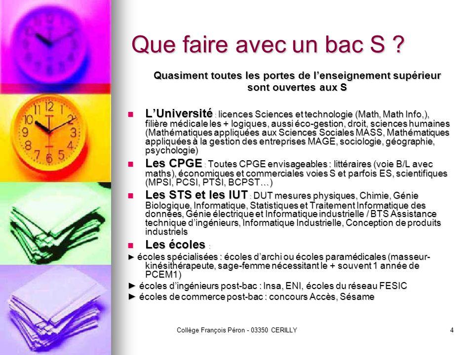 Collège François Péron - 03350 CERILLY4 Que faire avec un bac S ? Quasiment toutes les portes de lenseignement supérieur sont ouvertes aux S LUniversi