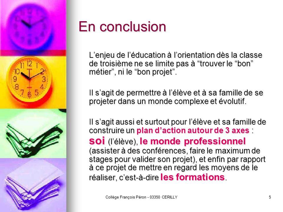 Collège François Péron - 03350 CERILLY5 En conclusion Lenjeu de léducation à lorientation dès la classe de troisième ne se limite pas à trouver le bon