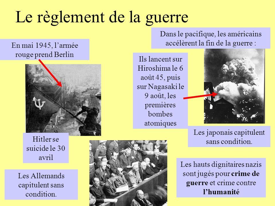 Le règlement de la guerre En mai 1945, larmée rouge prend Berlin Les Allemands capitulent sans condition. Hitler se suicide le 30 avril Dans le pacifi